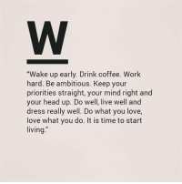 "up do: ""Wake up early. Drink coffee. Work  hard. Be ambitious. Keep your  priorities straight, your mind right and  your head up. Do well, live well and  dress really well. Do what you love,  love what you do. It is time to start  living."""