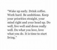 "Head, Love, and Work: ""Wake up early. Drink coffee.  Work hard. Be ambitious. Keep  your priorities straight, your  mind right and your head up. Do  well, live well and dress really  well. Do what you love, love  what you do. It is time to start  living."