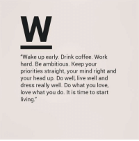 "Head, Love, and Work: ""Wake up early. Drink coffee. Work  hard. Be ambitious. Keep your  priorities straight, your mind right and  your head up. Do well, live well and  dress really well. Do what you love,  love what you do. It is time to start  living."""