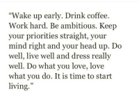 "Head, Love, and Work: ""Wake up early. Drink coffee.  Work hard. Be ambitious. Keep  your priorities straight, your  mind right and your head up. Do  well, live well and dress really  well. Do what you love, love  what you do. It is time to start  living.""  35"