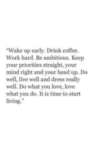 "Head, Love, and Work: ""Wake up early. Drink coffee  Work hard. Be ambitious. Keep  your priorities straight, your  mind right and your head up. Do  well, live well and dress reall;y  well. Do what you love, love  what you do. It is time to start  living."""