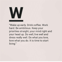 "up do: ""Wake up early. Drink coffee. Work  hard. Be ambitious, Keep your  priorities straight, your mind right and  your head up. Do well, live well and  dress really well. Do what you love,  love what you do. It is time to start  living"