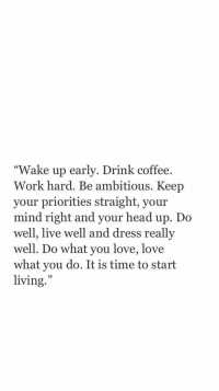 "Head, Love, and Work: ""Wake up early. Drink coffee.  Work hard. Be ambitious. Keep  your priorities straight, your  mind right and your head up. Do  well, live well and dress  well. Do what you love, love  what you do. It is time to start  living.  reallv  25"