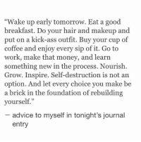 "Not An Option: ""Wake up early tomorrow. Eat a good  breakfast. Do your hair and makeup and  put on a kick-ass outfit. Buy your cup of  coffee and enjoy every sip of it. Go to  work, make that money, and learn  something new in the process. Nourish.  Grow. Inspire. Self-destruction is not an  option. And let every choice you make be  a brick in the foundation of rebuilding  yourself.""  advice to myself in tonight's journal  entry"