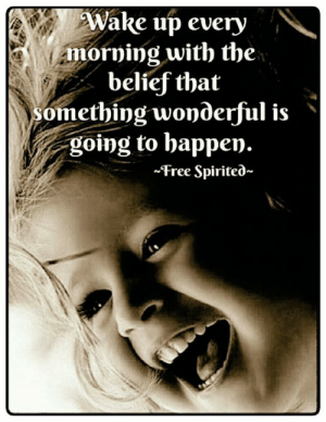 Going To Happen: Wake up every  morning with the  belief that  omething wonderful is'  going to happen.  ~Free Spirited