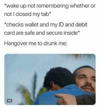 🙏🏽: wake up not remembering whether or  not I closed my tab*  *checks wallet and my ID and debit  card are safe and secure inside*  Hangover me to drunk me:  GIF 🙏🏽