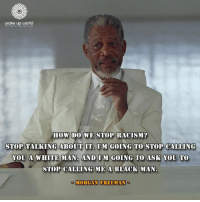 How Do We Stop Racism: wake up world  HOW DO WE STOP RACISM?  STOP TALKING ABOUT IT. IM GOING TO STOP CALLING  YOU A WHITE MAN. AND IM GOING TO ASK YOU TO  STOP CALLING ME A BLACK MAN  MORGAN FREEMAN