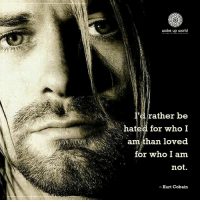 Kurt Cobain, World, and Who: wake up world  I'd rather be  hated for who I  am than loved  for who I am  not.  - Kurt Cobain