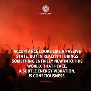 http://wakeup-world.com: wake up world  IT TIME 1O ISE AND HINE  ACCEPTANCE LOOKS LIKE A PASSIVE  STATE, BUT IN REALITY IT BRINGS  SOMETHING ENTIRELY NEW INTO THIS  WORLD. THAT PEACE,  A SUBTLE ENERGY VIBRATION,  IS CONSCIOUSNESS.  - ECKHART TOLLE http://wakeup-world.com