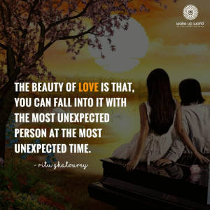 http://wakeup-world.com: wake up world  s TIME TO wise AND HINE  THE BEAUTY OF LOVE IS THAT,  YOU CAN FALL INTO IT WITH  THE MOST UNEXPECTED  PERSON AT THE MOST  UNEXPECTED TIME.  ritughatoury  MRI http://wakeup-world.com