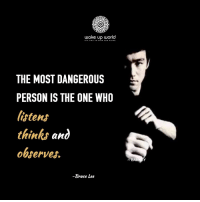 : wake up world  THE MOST DANGEROUS  PERSON IS THE ONE WHO  listens  thinks and  observes  -Bruce Lee
