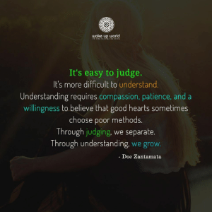 http://wakeup-world.com: wake up world  TS TIME TO ISE AND SHINE  It's easy to judge.  It's more difficult to understand.  Understanding requires compassion, patience, and a  willingness to believe that good hearts sometimes  choose poor methods.  Through judging, we separate.  Through understanding, we grow.  - Doe Zantamata http://wakeup-world.com