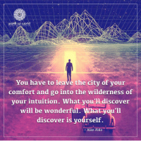 Discover, World, and Intuition: wake up world  You have to leave the city of your  comfort and go into the wilderness of  vour intuition. What vou'1 discover  will be wonderful. What you'll  discover is yoúrself.  -Alan Alda