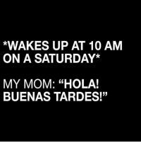 "Literally she's SO dramatic 🙄😂 Translation: ""Hi! Good afternoon!"" • Via @wearemitu: *WAKES UP AT 10 AM  ON A SATURDAY*  MY MOM: ""HOLA!  BUENAS TARDES!"" Literally she's SO dramatic 🙄😂 Translation: ""Hi! Good afternoon!"" • Via @wearemitu"