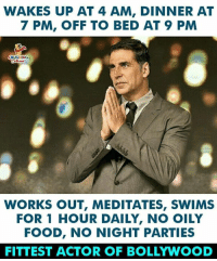 #AkshayKumar: WAKES UP AT 4 AM, DINNER AT  7 PM, OFF TO BED AT 9 PM  AUGHINO  WORKS OUT, MEDITATES, SWIMS  FOR 1 HOUR DAILY, NO OILY  FOOD, NO NIGHT PARTIES  FITTEST ACTOR OF BOLLYWOOD #AkshayKumar