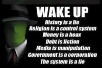 WAKEUP  History is a lie  Religion is a Control System  Money is a hoax  Debt is fiction  Media is manipulation  Government is a corporation  The System IS a lie The only truth in this world is MEMES