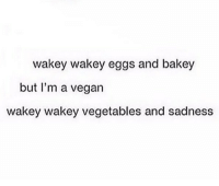Funny, Memes, and Vegan: wakey wakey eggs and bakey  but I'm a vegan  wakey wakey vegetables and sadness I have a friend who's vegan. She's cool clean cleanfunny cleanhilarious cleanposts cleanpictures cleanaccount funny funnyaccount funnypictures funnyposts funnyclean funnyhilarious vegan vegetables vegetablesandsadness sadness