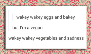 srsfunny:No Wakey Wakey For You: wakey wakey eggs and bakey  but I'm a vegan  wakey wakey vegetables and sadness srsfunny:No Wakey Wakey For You