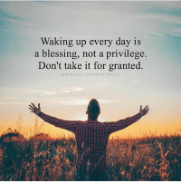 Waking Up Every Day Is A Blessing Not A Privilege Dont Take It For
