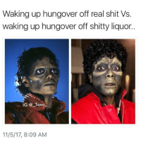 The Dab, Dank, and Dating: Waking up hungover off real shit Vs.  waking up hungover off shitty liquor..  IG @ Taxo  11/5/17, 8:09 AM Tag someone that drinks shitty liquor.. - - - *follow @_taxo_ * - - follow4follow funny funnyAF tinder bumble fuckboy ex dating relateable wcw meme memes comedy likes pettyaf nochill itslit dank dabs dankmemes triggered followme drunk f4f michaeljackson yeezyboost khloekardashian