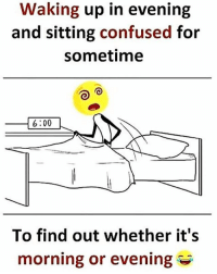 Confused, Memes, and 🤖: Waking up in evening  and sitting confused for  sometime  16:00  To find out whether it's  morning or evening