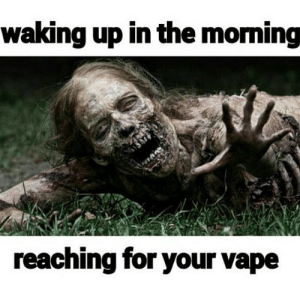 Vapeing: waking up in the moming  reaching for your vape
