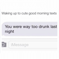 You must get this text a lot Hun @northwitch69 🙃: Waking up to cute good morning texts  You were way too drunk last  night  O Message You must get this text a lot Hun @northwitch69 🙃