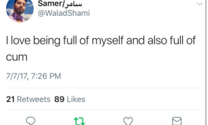 Cum, Love, and Full: @WaladShami  I love being full of myself and also full of  cum  717/17, 7:26 PM  21 Retweets 89 Likes ME