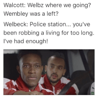 True 😂👌🏽: Walcott: Welbz where we going?  Wembley was a left?  Welbeck: Police station... you've  been robbing a living for too long.  I've had enough! True 😂👌🏽