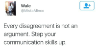 "Tumblr, Blog, and Http: Wale  @MistaAlinco  Every disagreement is not an  argument. Step your  communication skills up. <p><a class=""tumblr_blog"" href=""http://vixen-canela.tumblr.com/post/141484047121"">vixen-canela</a>:</p> <blockquote> <p>not every rejection is a personal attack</p> </blockquote>"
