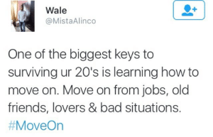 Bad, Friends, and How To: Wale  @MistaAlinco  One of the biggest keys to  surviving ur 20's is learning how to  move on. Move on from jobs, old  friends, lovers & bad situations.  # MoveOn