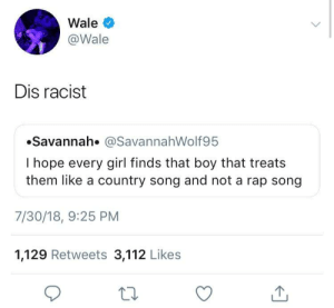 Rap, Girl, and Racist: Wale  @Wale  Dis racist  Savannah. @SavannahWolf95  I hope every girl finds that boy that treats  them like a country song and not a rap song  7/30/18, 9:25 PM  1,129 Retweets 3,112 Likes  ta Wale Call It How He See It