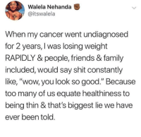 """Family, Friends, and Shit: Walela Nehanda  @itswalela  When my cancer went undiagnosed  for 2 years, I was losing weight  RAPIDLY & people, friends & family  included, would say shit constantly  like, """"wow, you look so good."""" Because  too many of us equate healthiness to  being thin & that's biggest lie we have  ever been told"""