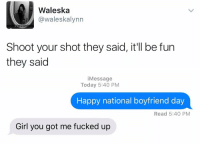 i'm dead: Waleska  @waleskalynn  Shoot your shot they said, it'll be fun  they said   i Message  Today 5:40 PM  Happy national boyfriend day  Read 5:40 PM  Girl you got me fucked up i'm dead