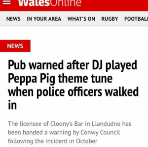 eyeholes-in-a-paperbag:this is so fucking funny: Walesonihe  NEWS IN YOUR AREA WHAT'S ON RUGBY FOOTBAL  NEWS  Pub warned after DJ played  Peppa Pig theme tune  when police officers walked  in  The licensee of Cloony's Bar in Llandudno has  been handed a warning by Conwy Council  following the incident in October eyeholes-in-a-paperbag:this is so fucking funny