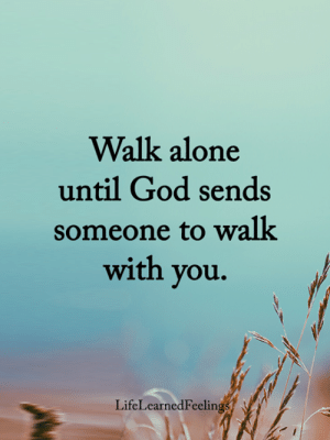 Being Alone, God, and Memes: Walk alone  until God sends  someone to walk  with you.  LifeLearnedFeelings <3