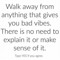 Bad, Beautiful, and Fashion: Walk away from  anything that gives  you bad vibes  There is no need to  explain it or make  sense of it  Type YES if you agree Share with someone who needs to hear this right now 🙏🏼😍 . ❤️love. Flow. Serve 🙏🏼 Via @lawofattraction0 . . . . . . meditation oneness innerpeace lawofattraction blessings love inspire wisdom spiritual yogi yoga flow oneness amazing beauty picoftheday igers beautiful instadaily summer instagramhub iphoneonly follow igdaily bestoftheday happy sky nofilter fashion follow spirit