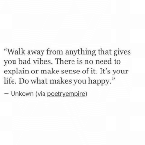 """Bad, Life, and Happy: """"Walk away from anything that gives  you bad vibes. There is no need to  explain or make sense of it. It's your  life. Do what makes you happy.""""  - Unkown (via poetryempire)"""