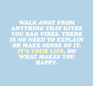 No Need To: WALK AWAY FROM  ANYTHING THAT GIVES  YOU BAD VIBES. THERE  IS NO NEED TO EXPLAIN  OR MAKE SENSE OF IT  IT'S YOUR LIFE. D0  WHAT MAKES YOU  HAPPY.