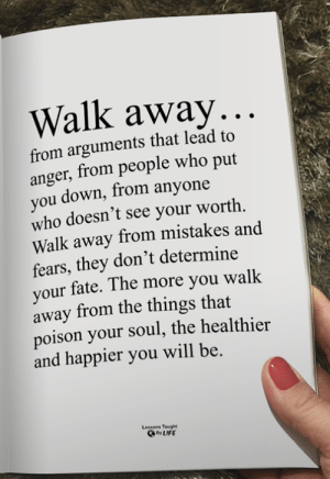 <3: Walk away...  from arguments that lead to  anger, from people who put  you down, from anyone  who doesn't see your worth  Walk away from mistakes and  fears, they don't determine  your fate. The more you walk  away from the things that  poison your soul, the healthier  and happier you will be.  Lessons Taught  By LIFE <3