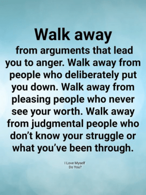 Pleasing: Walk away  from arguments that lead  you to anger. Walk away fronm  people who deliberately put  you down. Walk away from  pleasing people who never  see your worth. Walk away  from judgmental people who  don't know your struggle or  what you've been through.  I Love Myself  Do You?