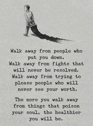 Never, Poison, and Who: Walk away from people who  put you down.  Walk away from fights that  will never be resolved  Walk away from trying to  please people who will  never see your worth.  The more you walk away  from things that poison  your soul, the healthier  you will be.