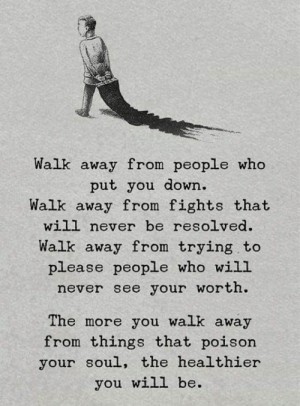 Never, Poison, and Who: Walk away from people who  put you down.  Walk away from fights that  will never be resolved.  Walk away from trying to  please people who will  never see your worth.  The more you walk away  from things that poison  your soul, the healthier  you will be.