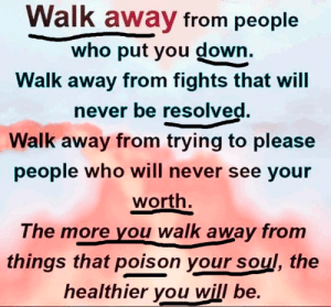 Fights: Walk away from people  who put you down.  Walk away from fights that will  never be resolved.  Walk away from trying to please  people who will never see your  worth.  The more you walk away from  things that poison your soul, the  healthier you will be.