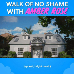 Amber Rose, Dank, and Music: WALK OF NO SHAME  WITH AMBER ROSE  FUNNYSDIE  (upbeat, bright music) Amber Rose takes pride in her stride (and you should too).