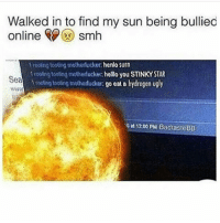 Memes, 🤖, and Hydrogen: Walked in to find my sun being bullied  online Smh  1 rooing tooting motherlucker henlo Surn  rooingtoosng motherfucke hello you STINKY STAR  toolingtoong moonorfucker: go eat a hydrogen ugly  nGat 1200 PM BadtasteBB stop cyberbullying!! 💔😭 - lex @stressedoutlex