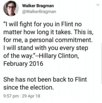 """Hillary Clinton, Memes, and Fight: Walker Bragman  @WalkerBragman  """"I will fight for you in Flint no  matter how long it takes. This is,  for me, a personal commitment.  I will stand with you every step  of the way.""""-Hillary Clinton,  February 2016  She has not been back to Flint  since the election.  9:57 pm 29 Apr 18 (GC)"""