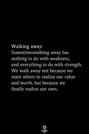 Walking Away: Walking away:  Sometimeswalking away has  nothing to do with weakness,  and everything to do with strength.  We walk away not because we  want others to realize our value  and worth, but because we  finally realize our own.  RELATIONSHIP  ES