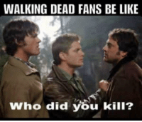 Walking Dead: WALKING DEAD FANS BE LIKE  Who did you kill?