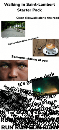 Run, Starter Packs, and Coffee: Walking in Saint-Lambert  Starter Pack  Clean sidewalk along the road  @Transyfor  Coffee while doing homework  Someone staring at you  why is ey  AT  e staring at m  RUN Walking in Saint-Lambert Starter Pack